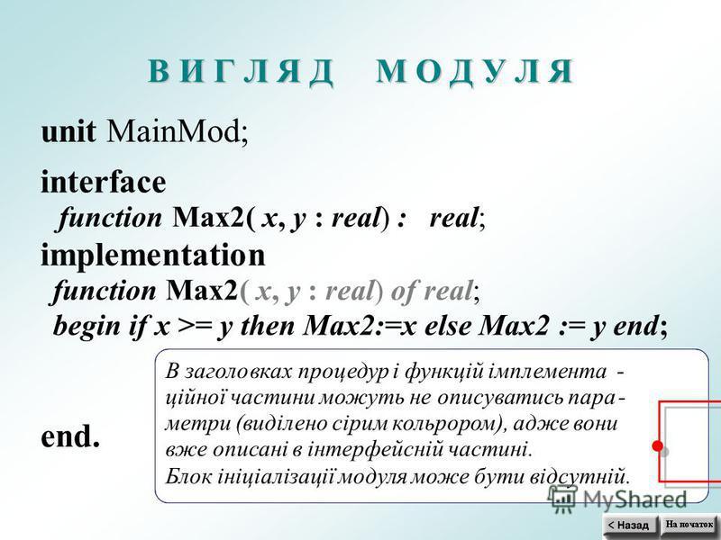 В В И И Г Г Л Л Я Я Д Д М М О О Д Д У У Л Л Я Я unit MainMod; interface functionMax2( x,y : real): ; implementation functionMax2( x,y : real)ofreal; begin if x >= y then Max2:=x else Max2 := y end; end. В заголовках процедур і функцій імплемента- цій