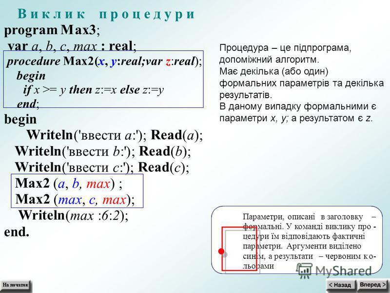В и к л и к п р о ц е д у р и program Max3 ; var a,b,c,max : real ; procedureMax2(x,y:real;varz:real); begin if x >= y then z:=xelse z:=y end; begin Writeln ('ввестиa:'); Read (a); Writeln ('ввестиb:'); Read (b); Writeln ('ввестиc:'); Read (c); Max2