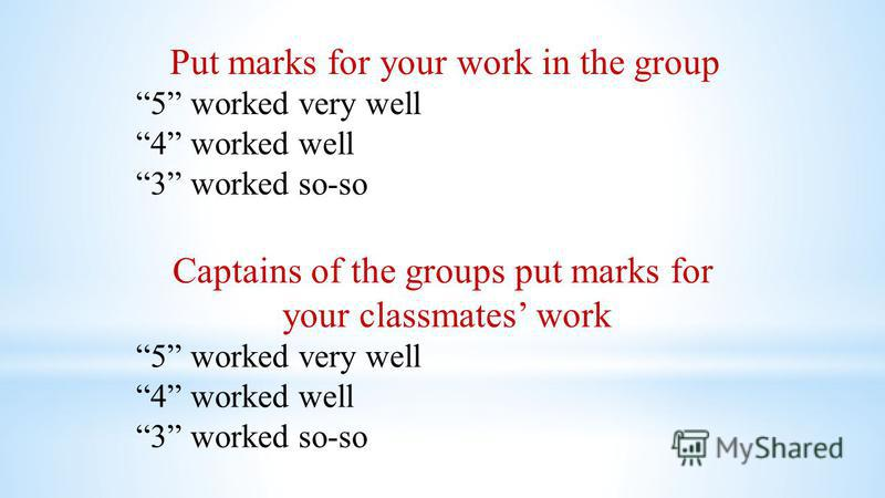 Put marks for your work in the group 5 worked very well 4 worked well 3 worked so-so Captains of the groups put marks for your classmates work 5 worked very well 4 worked well 3 worked so-so