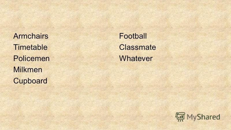 Armchairs Timetable Policemen Milkmen Cupboard Football Classmate Whatever