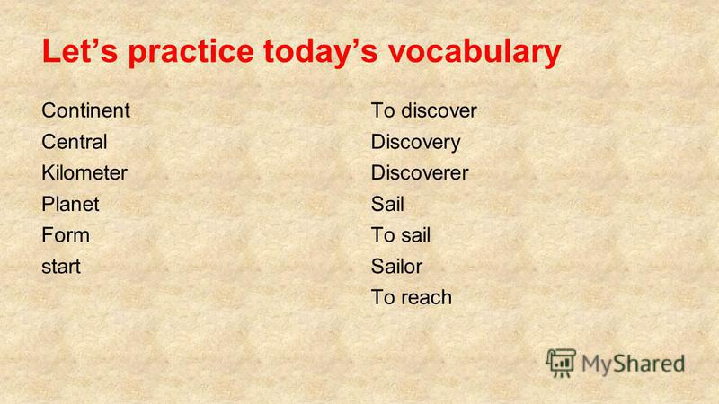 Lets practice todays vocabulary Continent Central Kilometer Planet Form start To discover Discovery Discoverer Sail To sail Sailor To reach