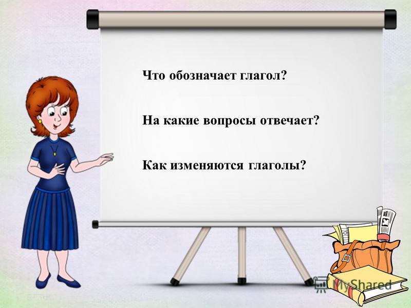 Что обозначает глагол? На какие вопросы отвечает? Как изменяются глаголы?