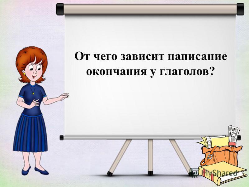 От чего зависит написание окончания у глаголов?