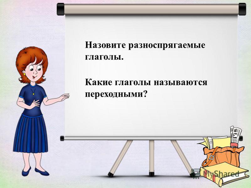 Назовите разноспрягаемые глаголы. Какие глаголы называются переходными?