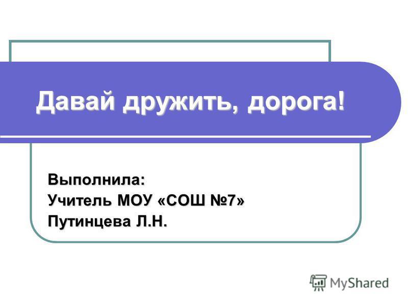 Давай дружить, дорога! Выполнила: Учитель МОУ «СОШ 7» Путинцева Л.Н.