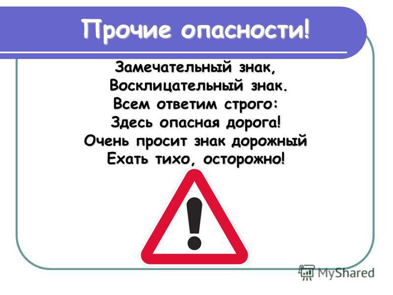 Замечательный знак, Восклицательный знак. Восклицательный знак. Всем ответим строго: Здесь опасная дорога! Очень просит знак дорожный Ехать тихо, осторожно! Прочие опасности!