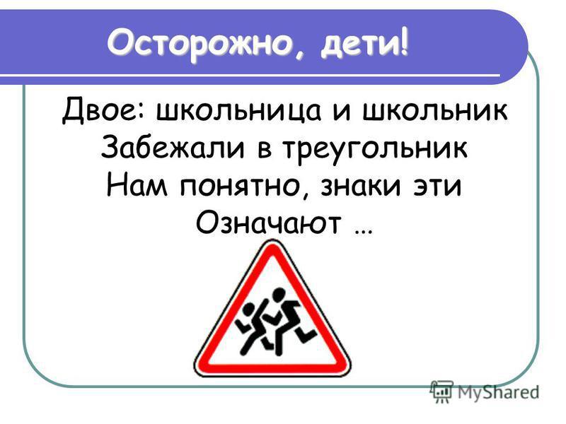 Двое: школьница и школьник Забежали в треугольник Нам понятно, знаки эти Означают … Осторожно, дети!