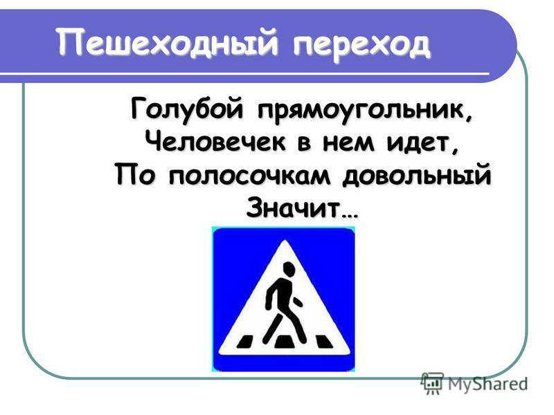 Голубой прямоугольник, Человечек в нем идет, По полосочкам довольный Значит… Пешеходный переход