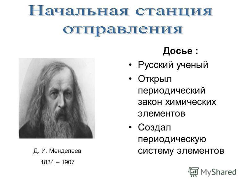 Д. И. Менделеев 1834 – 1907 Досье : Русский ученый Открыл периодический закон химических элементов Создал периодическую систему элементов