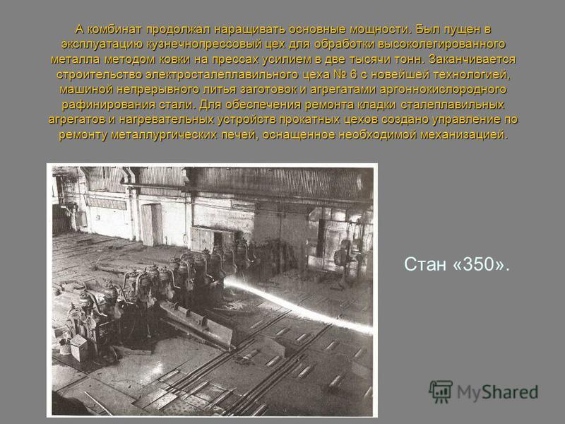 А комбинат продолжал наращивать основные мощности. Был пущен в эксплуатацию кузнечнопрессовый цех для обработки высоколегированного металла методом ковки на прессах усилием в две тысячи тонн. Заканчивается строительство электросталеплавильного цеха 6
