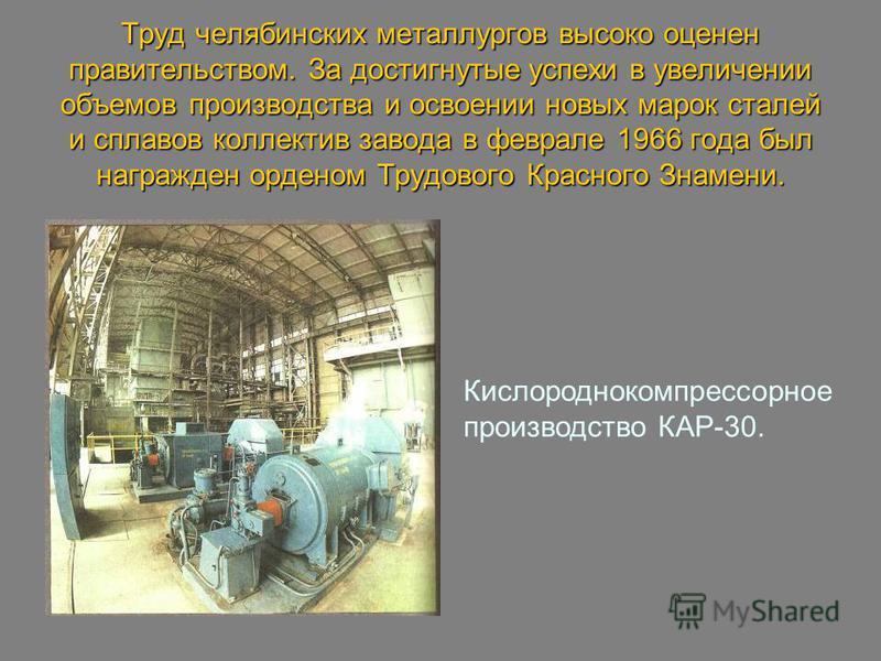 Труд челябинских металлургов высоко оценен правительством. За достигнутые успехи в увеличении объемов производства и освоении новых марок сталей и сплавов коллектив завода в феврале 1966 года был награжден орденом Трудового Красного Знамени. Кислород