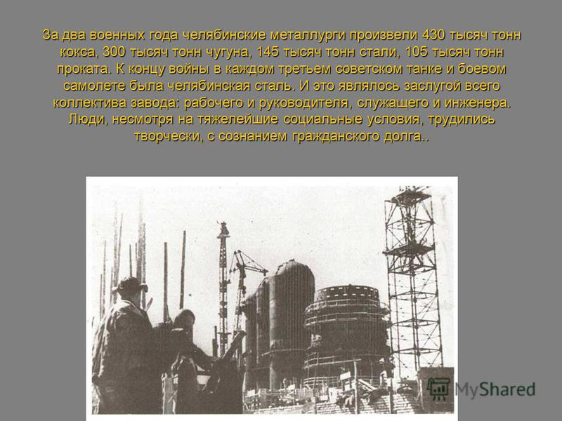 За два военных года челябинские металлурги произвели 430 тысяч тонн кокса, 300 тысяч тонн чугуна, 145 тысяч тонн стали, 105 тысяч тонн проката. К концу войны в каждом третьем советском танке и боевом самолете была челябинская сталь. И это являлось за