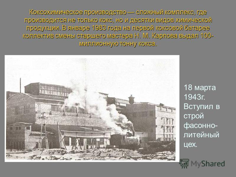 18 марта 1943 г. Вступил в строй фасонно- литейный цех. Коксохимическое производетство сложный комплекс, где производится не только кокс, но и десятки видов химической продукции. В январе 1983 года на первой коксовой батарее коллектив смены старшего