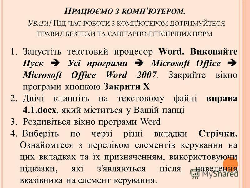 П РАЦЮЄМО З КОМП ' ЮТЕРОМ. У ВАГА ! П ІД ЧАС РОБОТИ З КОМП ' ЮТЕРОМ ДОТРИМУЙТЕСЯ ПРАВИЛ БЕЗПЕКИ ТА САНІТАРНО - ГІГІЄНІЧНИХ НОРМ 1.Запустіть текстовий процесор Word. Виконайте Пуск Усі програми Microsoft Office Microsoft Office Word 2007. Закрийте вік