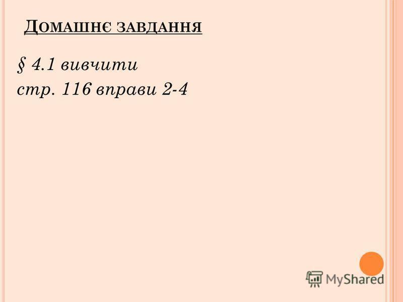 Д ОМАШНЄ ЗАВДАННЯ § 4.1 вивчити стр. 116 вправи 2-4