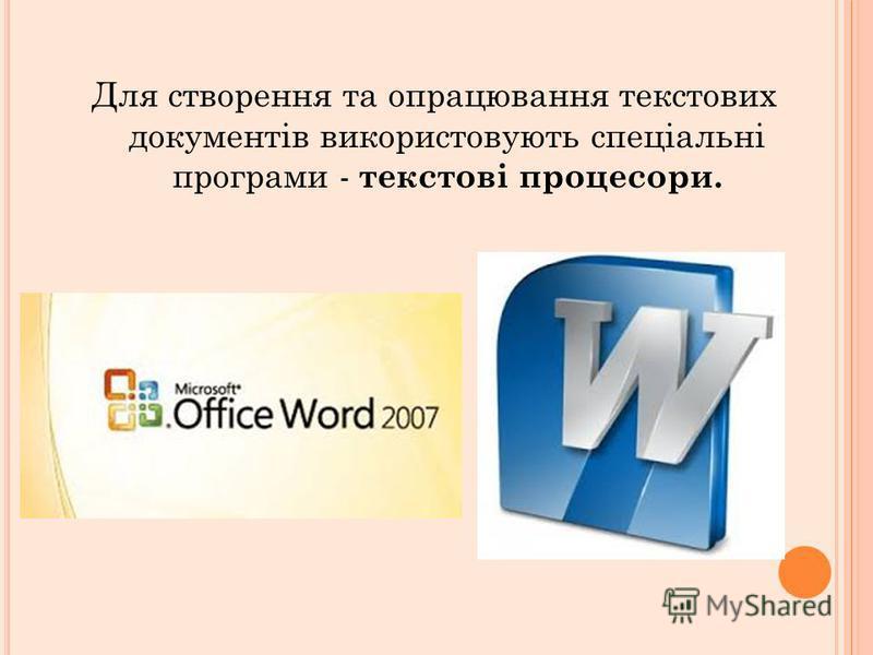 Для створення та опрацювання текстових документів використовують спеціальні програми - текстові процесори.