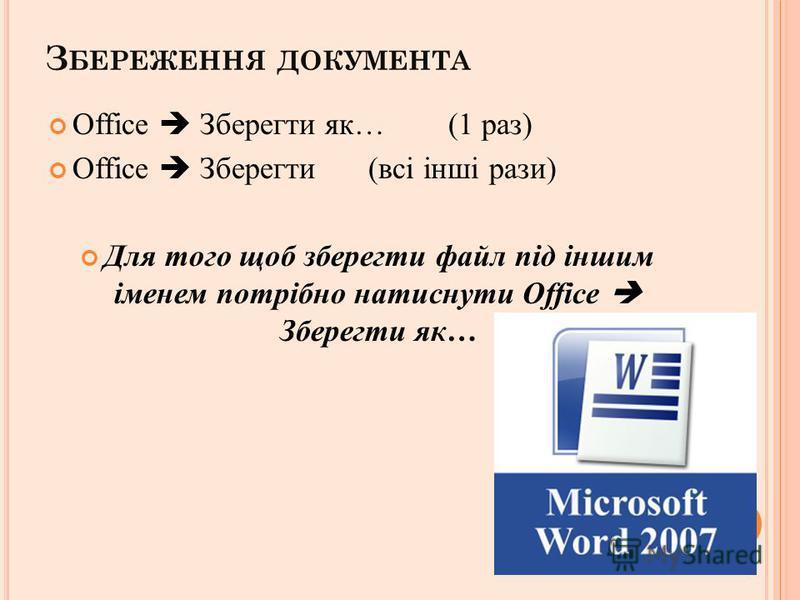 З БЕРЕЖЕННЯ ДОКУМЕНТА Office Зберегти як… (1 раз) Office Зберегти (всі інші рази) Для того щоб зберегти файл під іншим іменем потрібно натиснути Office Зберегти як…