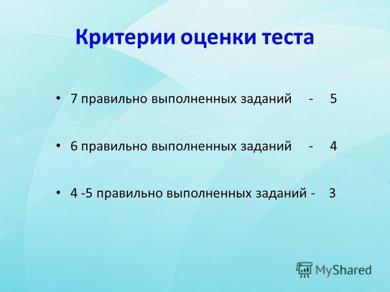 Критерии оценки теста 7 правильно выполненных заданий - 5 6 правильно выполненных заданий - 4 4 -5 правильно выполненных заданий - 3