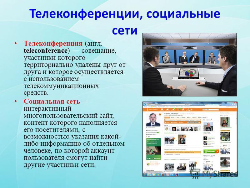 Телеконференции, социальные сети Телеконференция (англ. teleconference) совещание, участники которого территориально удалены друг от друга и которое осуществляется с использованием телекоммуникационных средств. Социальная сеть – интерактивный многопо