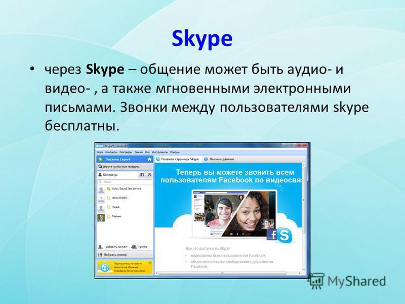 Skype через Skype – общение может быть аудио- и видео-, а также мгновенными электронными письмами. Звонки между пользователями skype бесплатны.