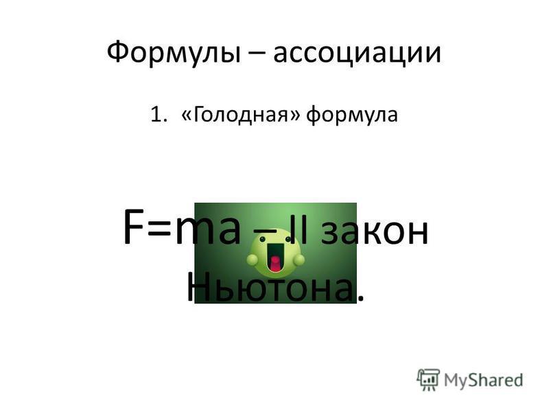 Формулы – ассоциации 1.«Голодная» формула F=am F=ma – II закон Ньютона.