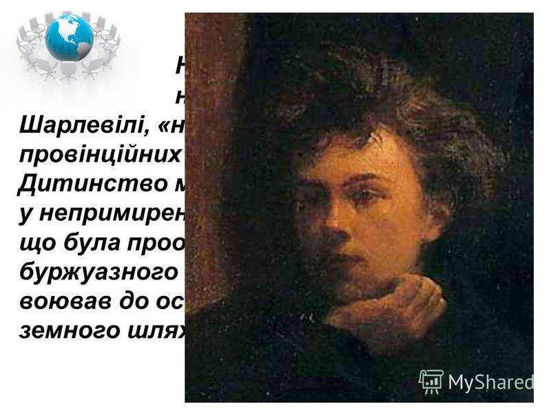 Народився Рембо 1854 р. на півночі Франції, у Шарлевілі, «найідіотськішому з усіх провінційних міст», за його висловом. Дитинство майбутнього поета минало у непримиренному конфлікті з родиною, що була прообразом того обмеженого буржуазного оточення,
