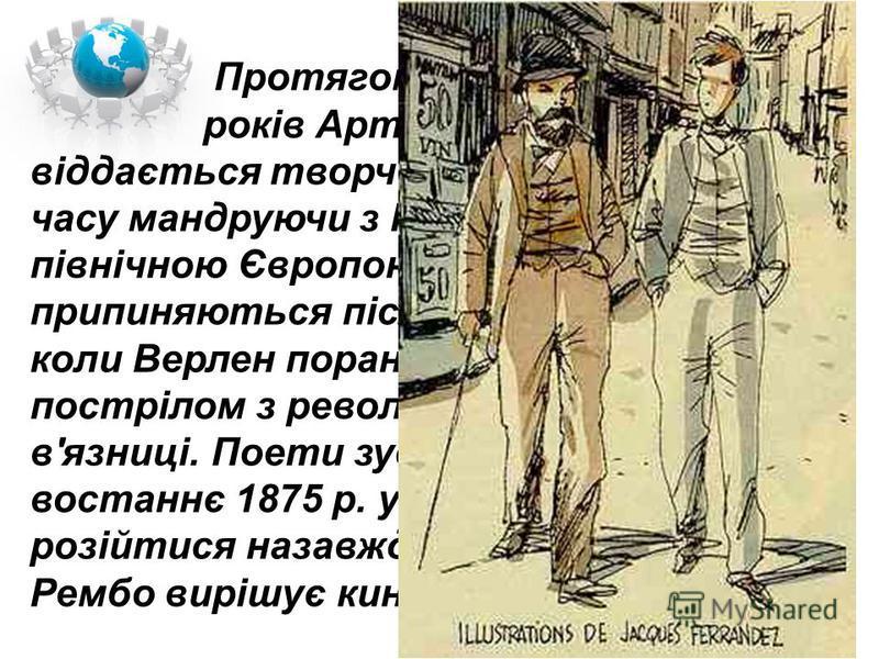 Протягом наступних п'яти років Артюр Рембо цілком віддається творчості, більшу частину часу мандруючи з Полем Верленом північною Європою, їхні стосунки припиняються після 10 липня 1873 року, коли Верлен поранив свого друга пострілом з револьвера і по