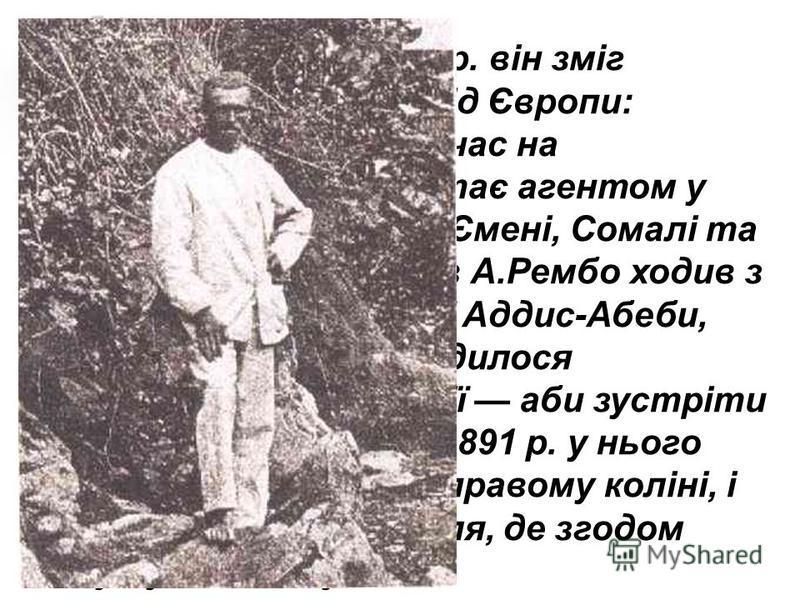 І тільки 1880 р. він зміг відірватися від Європи: попрацювавши деякий час на будівництві на Кіпрі, стає агентом у фірмі, що торгувала в Ємені, Сомалі та Ефіопії. Двадцять разів А.Рембо ходив з караванами до сучасної Аддис-Абеби, але все ж таки йому с