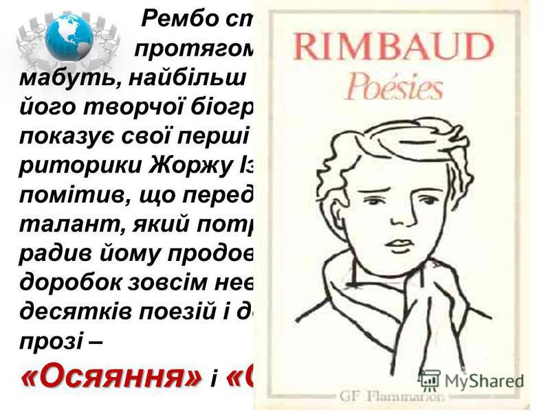 Рембо створював вірші лише протягом кількох років - це, мабуть, найбільш вражаючий факт його творчої біографії. 1870 р. він показує свої перші спроби вчителю риторики Жоржу Ізамбару, який одразу помітив, що перед ним непересічний талант, який потребу