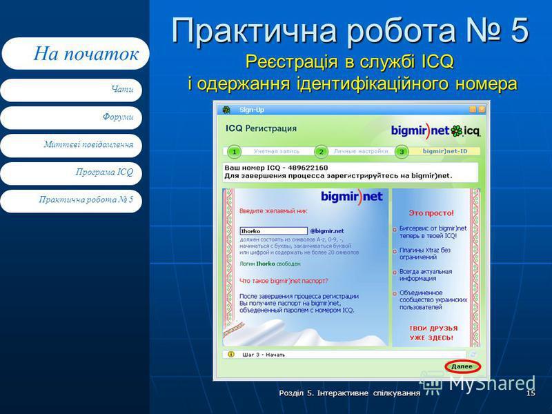 Форуми Миттєві повідомлення Програма ICQ Практична робота 5 Чати На початок Розділ 5. Інтерактивне спілкування 15 Практична робота 5 Реєстрація в службі ICQ і одержання ідентифікаційного номера Клацніть тут, щоб відкрити відповідне вікно