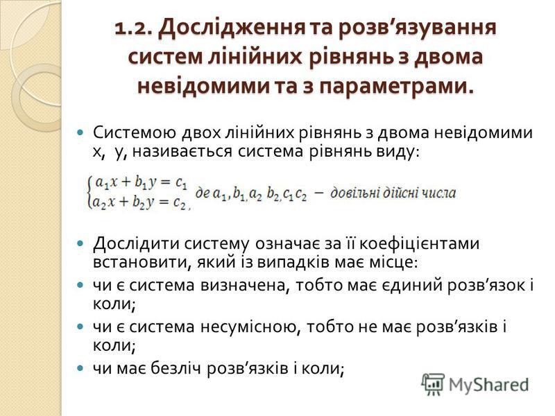 1.2. Дослідження та розв язування систем лінійних рівнянь з двома невідомими та з параметрами. Системою двох лінійних рівнянь з двома невідомими х, у, називається система рівнянь виду : Дослідити систему означає за її коефіцієнтами встановити, який і