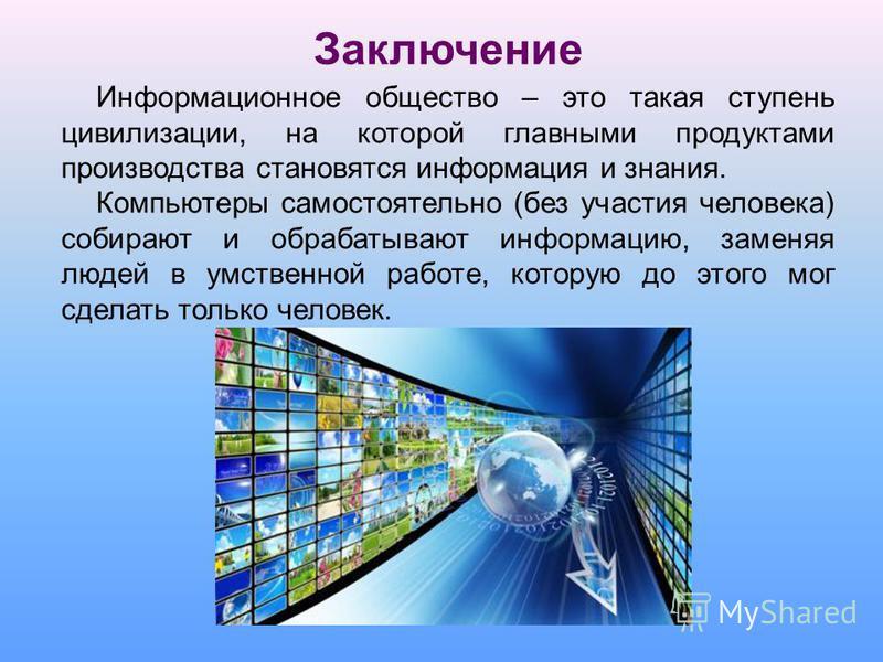 Заключение Информационное общество – это такая ступень цивилизации, на которой главными продуктами производства становятся информация и знания. Компьютеры самостоятельно (без участия человека) собирают и обрабатывают информацию, заменяя людей в умств