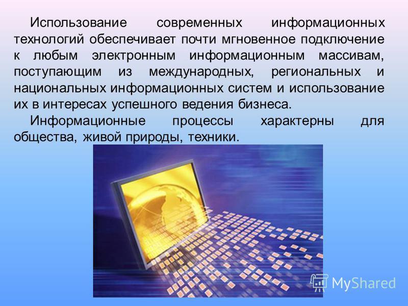 Использование современных информационных технологий обеспечивает почти мгновенное подключение к любым электронным информационным массивам, поступающим из международных, региональных и национальных информационных систем и использование их в интересах
