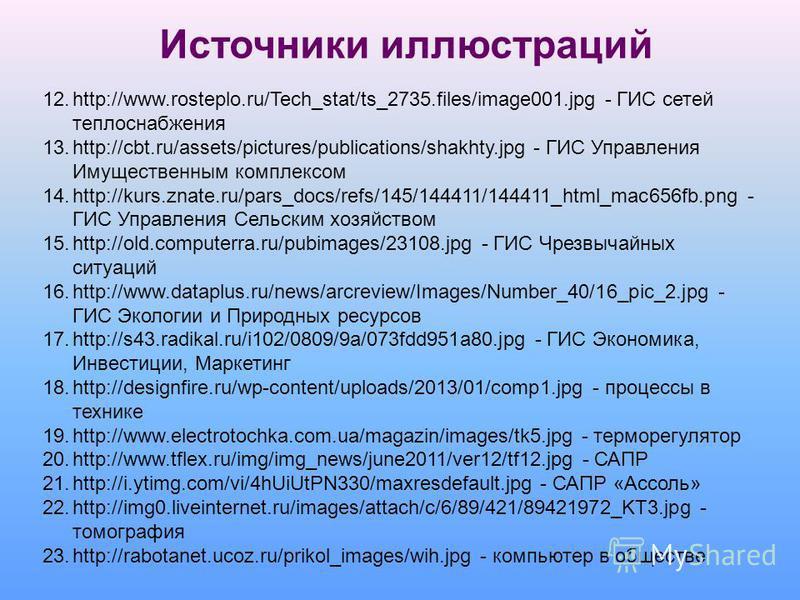Источники иллюстраций 12.http://www.rosteplo.ru/Tech_stat/ts_2735.files/image001. jpg - ГИС сетей теплоснабжения 13.http://cbt.ru/assets/pictures/publications/shakhty.jpg - ГИС Управления Имущественным комплексом 14.http://kurs.znate.ru/pars_docs/ref