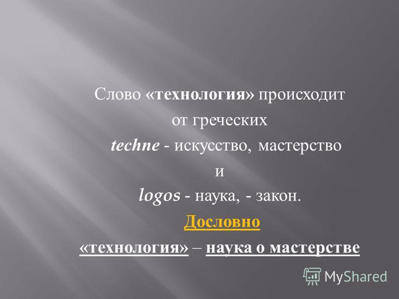 Слово « технология » происходит от греческих techne - искусство, мастерство и logos - наука, - закон. Дословно « технология » – наука о мастерстве