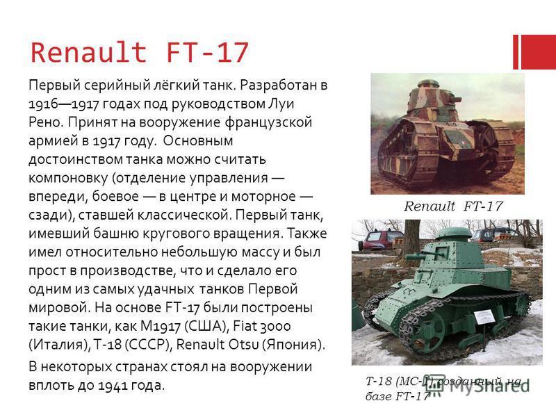 Renault FT-17 Первый серийный лёгкий танк. Разработан в 19161917 годах под руководством Луи Рено. Принят на вооружение французской армией в 1917 году. Основным достоинством танка можно считать компоновку (отделение управления впереди, боевое в центре