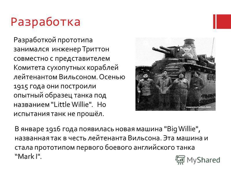 Разработка Разработкой прототипа занимался инженер Триттон совместно с представителем Комитета сухопутных кораблей лейтенантом Вильсоном. Осенью 1915 года они построили опытный образец танка под названием