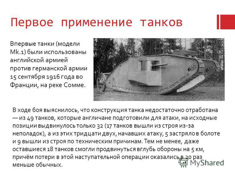 Первое применение танков Впервые танки (модели Mk.1) были использованы английской армией против германской армии 15 сентября 1916 года во Франции, на реке Сомме. В ходе боя выяснилось, что конструкция танка недостаточно отработана из 49 танков, котор