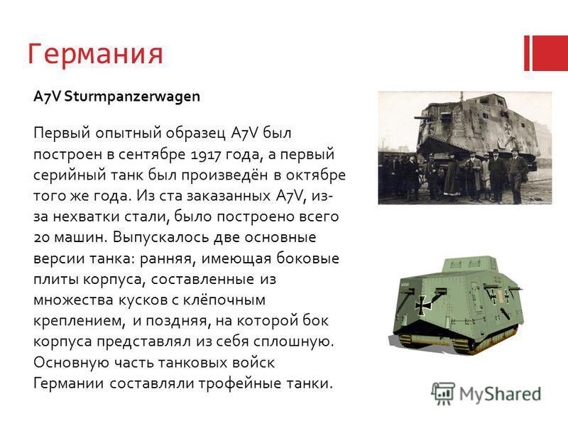 Германия Первый опытный образец A7V был построен в сентябре 1917 года, а первый серийный танк был произведён в октябре того же года. Из ста заказанных A7V, из- за нехватки стали, было построено всего 20 машин. Выпускалось две основные версии танка: р