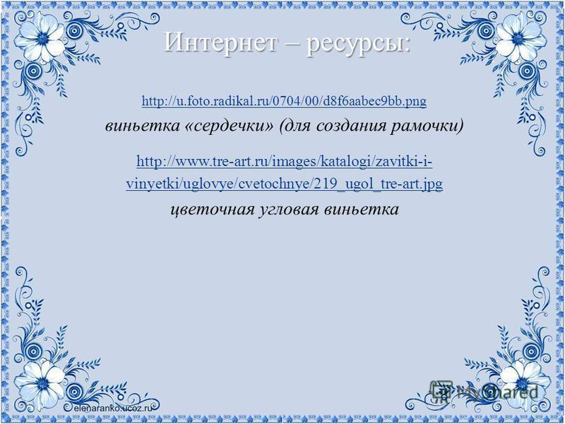 Интернет – ресурсы: http://u.foto.radikal.ru/0704/00/d8f6aabec9bb.png виньетка «сердечки» (для создания рамочки) http://www.tre-art.ru/images/katalogi/zavitki-i- vinyetki/uglovye/cvetochnye/219_ugol_tre-art.jpg цветочная угловая виньетка