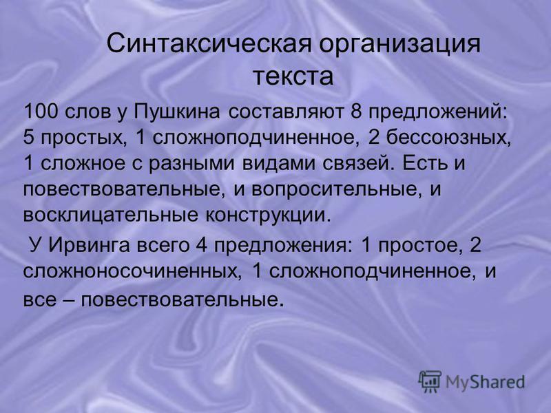 Синтаксическая организация текста 100 слов у Пушкина составляют 8 предложений: 5 простых, 1 сложноподчиненное, 2 бессоюзных, 1 сложное с разными видами связей. Есть и повествовательные, и вопросительные, и восклицательные конструкции. У Ирвинга всего