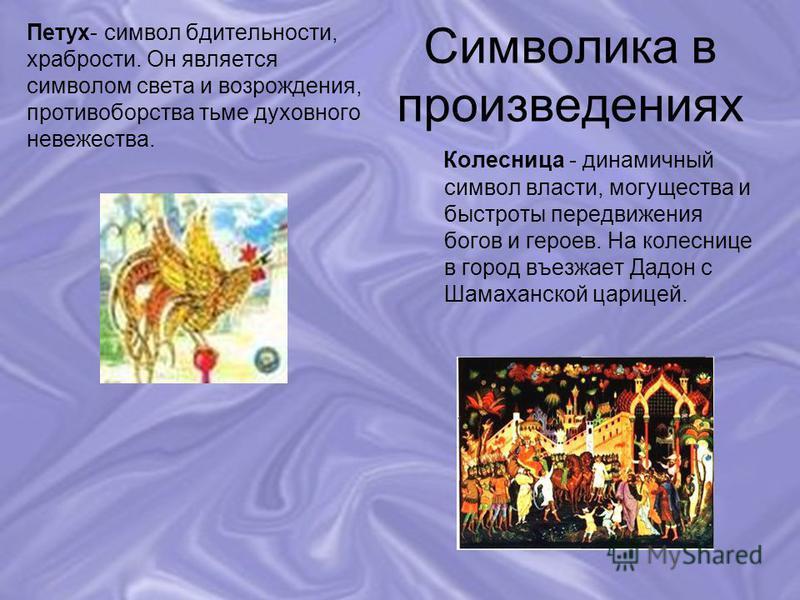 Символика в произведениях Петух- символ бдительности, храбрости. Он является символом света и возрождения, противоборства тьме духовного невежества. Колесница - динамичный символ власти, могущества и быстроты передвижения богов и героев. На колеснице