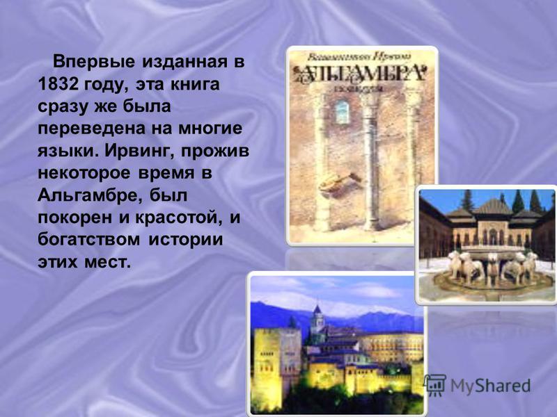Впервые изданная в 1832 году, эта книга сразу же была переведена на многие языки. Ирвинг, прожив некоторое время в Альгамбре, был покорен и красотой, и богатством истории этих мест.