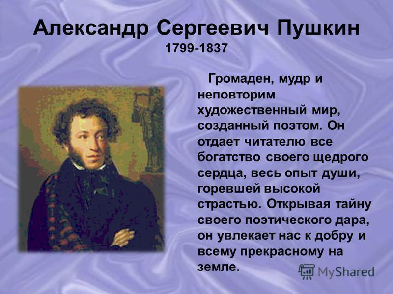 Александр Сергеевич Пушкин 1799-1837 Громаден, мудр и неповторим художественный мир, созданный поэтом. Он отдает читателю все богатство своего щедрого сердца, весь опыт души, горевшей высокой страстью. Открывая тайну своего поэтического дара, он увле
