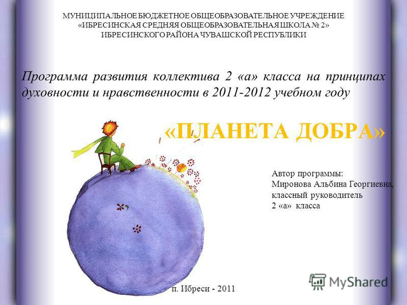 «ПЛАНЕТА ДОБРА» Программа развития коллектива 2 «а» класса на принципах духовности и нравственности в 2011-2012 учебном году МУНИЦИПАЛЬНОЕ БЮДЖЕТНОЕ ОБЩЕОБРАЗОВАТЕЛЬНОЕ УЧРЕЖДЕНИЕ «ИБРЕСИНСКАЯ СРЕДНЯЯ ОБЩЕОБРАЗОВАТЕЛЬНАЯ ШКОЛА 2» ИБРЕСИНСКОГО РАЙОНА