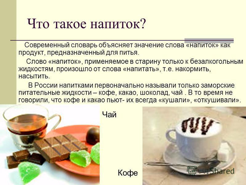 Что такое напиток? Современный словарь объясняет значение слова «напиток» как продукт, предназначенный для питья. Слово «напиток», применяемое в старину только к безалкогольным жидкостям, произошло от слова «напитать», т.е. накормить, насытить. В Рос