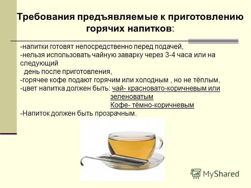-напитки готовят непосредственно перед подачей, -нельзя использовать чайную заварку через 3-4 часа или на следующий день после приготовления, -горячее кофе подают горячим или холодным, но не тёплым, -цвет напитка должен быть: чай- красновато-коричнев