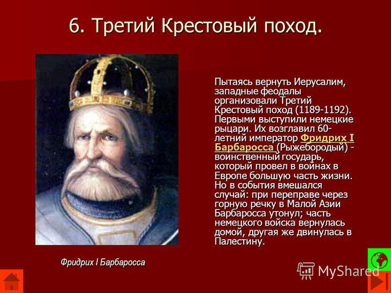 6. Третий Крестовый поход. Пытаясь вернуть Иерусалим, западные феодалы организовали Третий Крестовый поход (1189-1192). Первыми выступили немецкие рыцари. Их возглавил 60- летний император Фридрих I Барбаросса (Рыжебородый) - воинственный государь, к