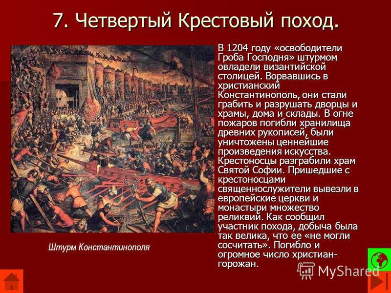 7. Четвертый Крестовый поход. В 1204 году «освободители Гроба Господня» штурмом овладели византийской столицей. Ворвавшись в христианский Константинополь, они стали грабить и разрушать дворцы и храмы, дома и склады. В огне пожаров погибли хранилища д