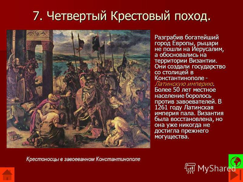 7. Четвертый Крестовый поход. Разграбив богатейший город Европы, рыцари не пошли на Иерусалим, а обосновались на территории Византии. Они создали государство со столицей в Константинополе - Латинскую империю. Более 50 лет местное население боролось п